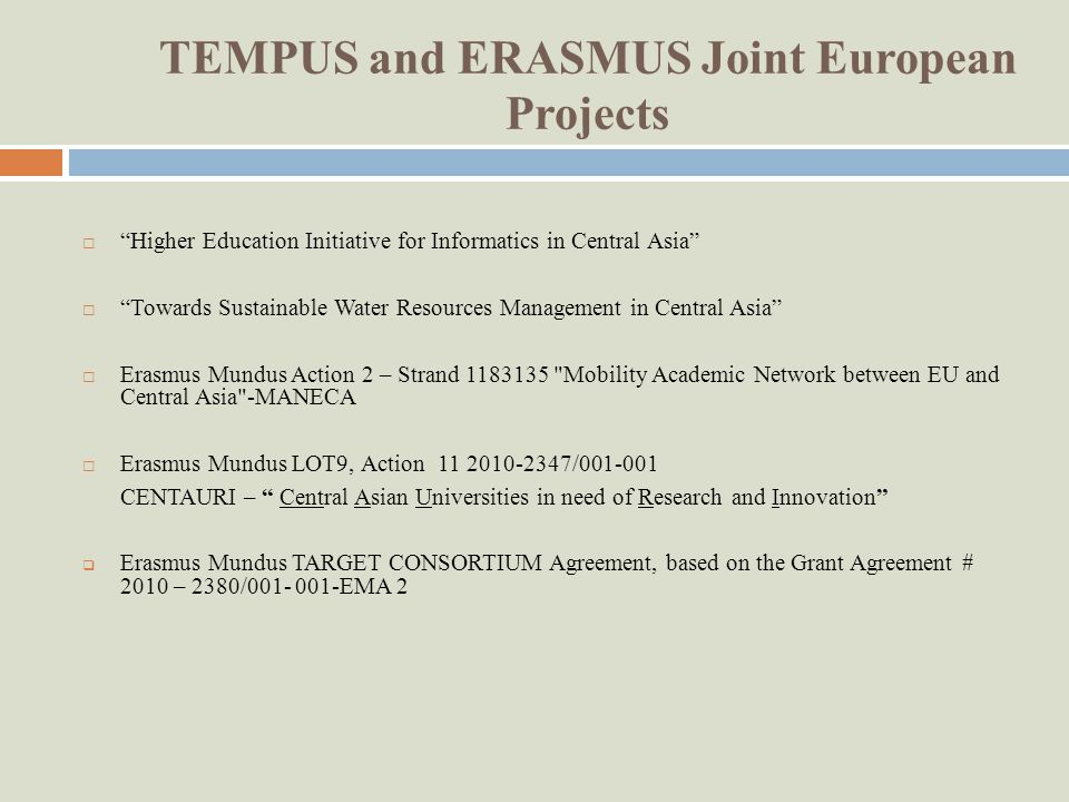 TEMPUS and ERASMUS Joint European Projects Higher Education Initiative for Informatics in Central Asia Towards Sustainable Water Resources Management in Central Asia Erasmus Mundus Action 2 – Strand Mobility Academic Network between EU and Central Asia -MANECA Erasmus Mundus LOT9, Action / CENTAURI – Central Asian Universities in need of Research and Innovation Erasmus Mundus TARGET CONSORTIUM Agreement, based on the Grant Agreement # 2010 – 2380/ EMA 2