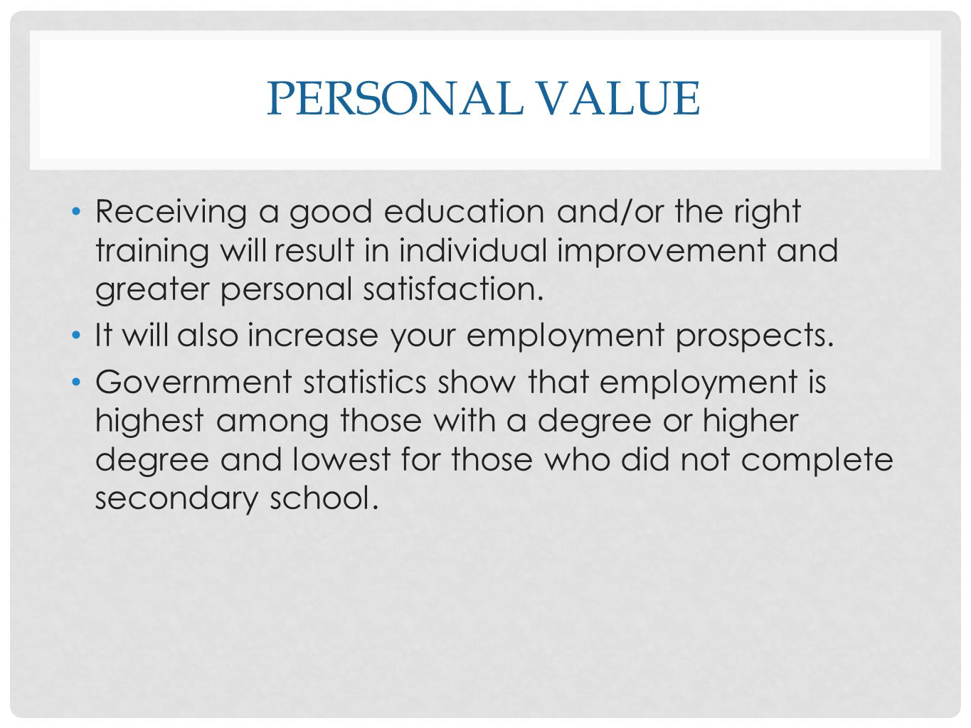 PERSONAL VALUE Receiving a good education and/or the right training will result in individual improvement and greater personal satisfaction. It will a
