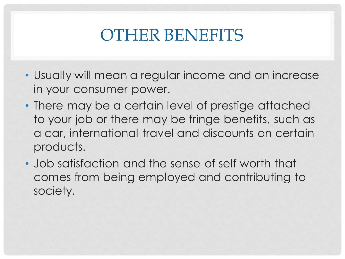 OTHER BENEFITS Usually will mean a regular income and an increase in your consumer power. There may be a certain level of prestige attached to your jo