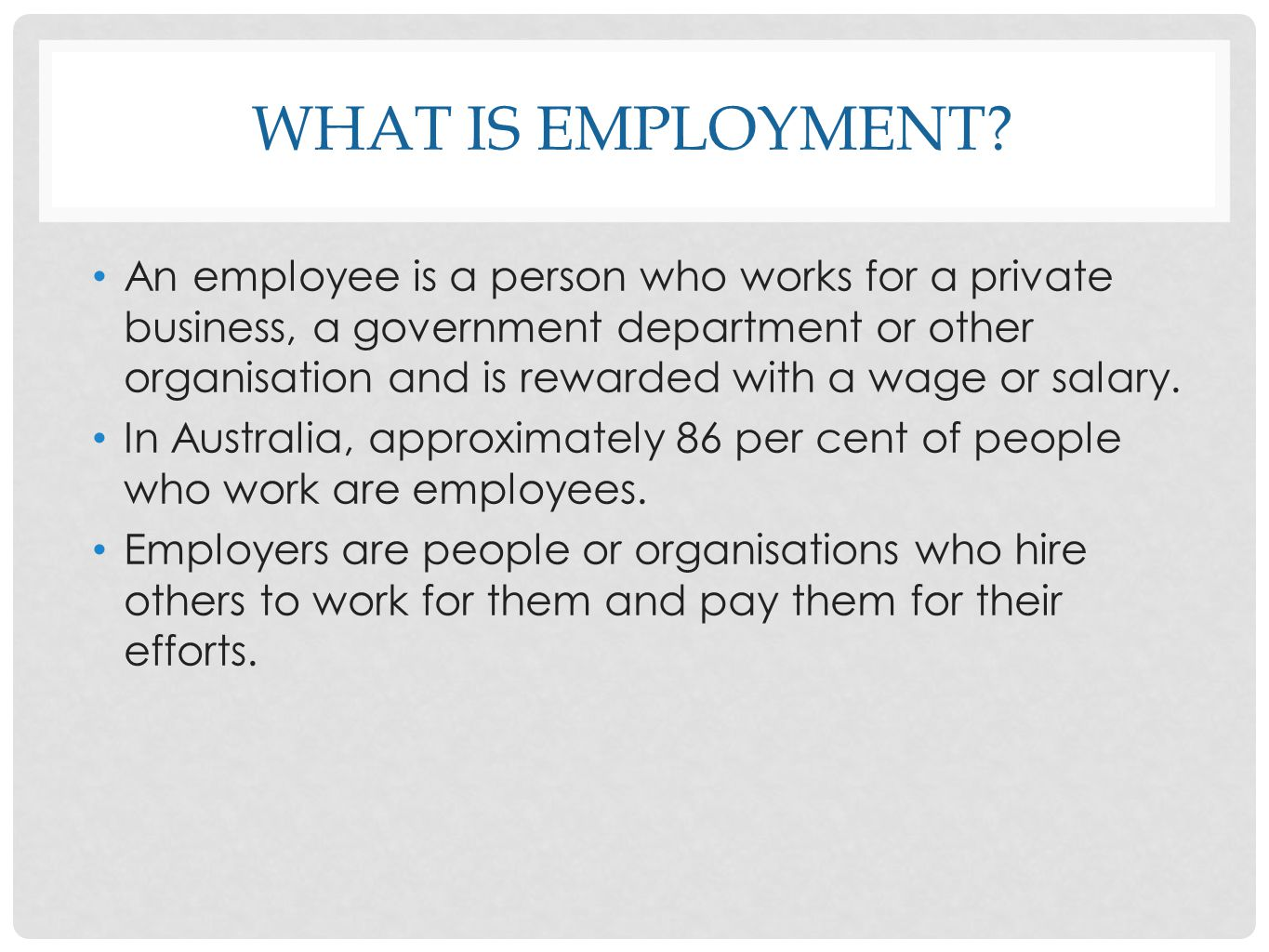 WHAT IS EMPLOYMENT? An employee is a person who works for a private business, a government department or other organisation and is rewarded with a wag