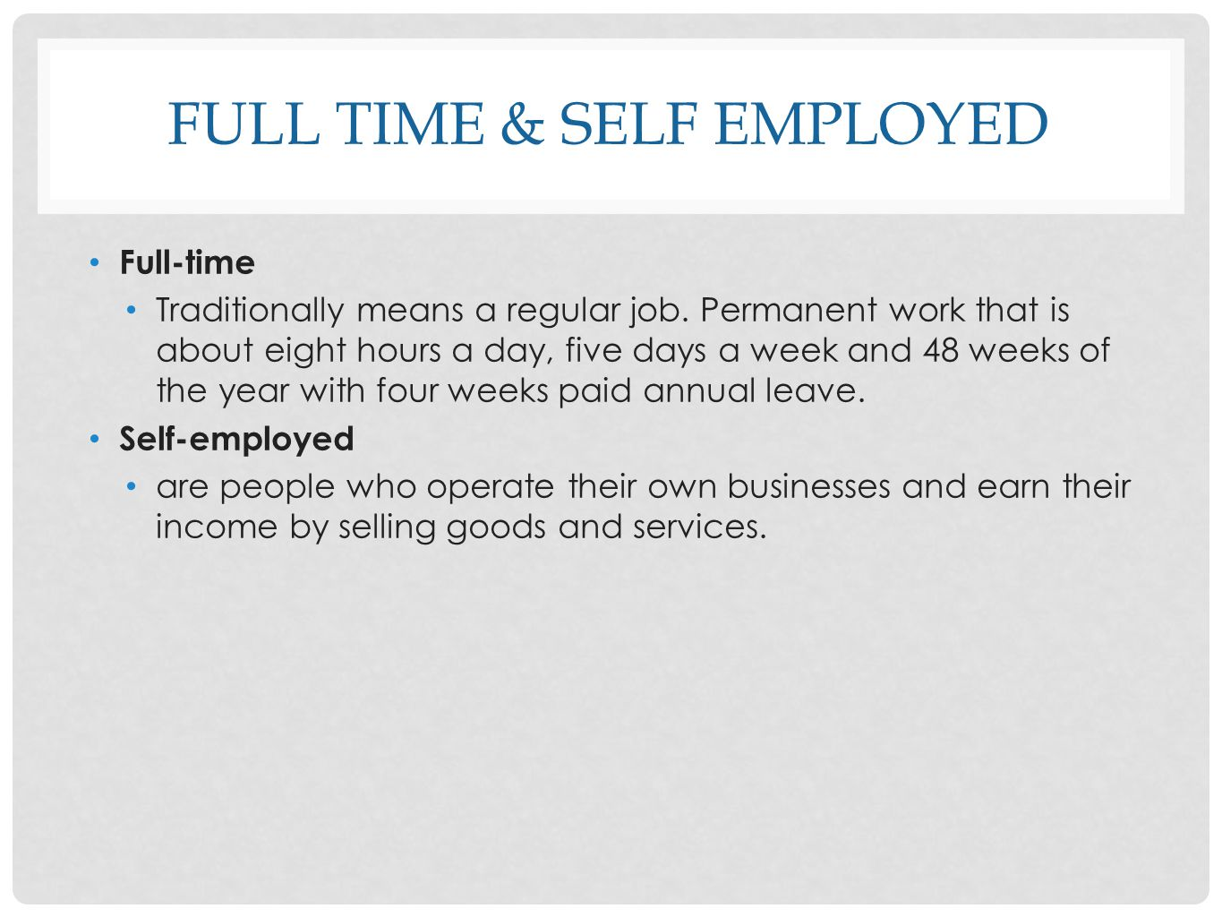 FULL TIME & SELF EMPLOYED Full-time Traditionally means a regular job. Permanent work that is about eight hours a day, five days a week and 48 weeks o