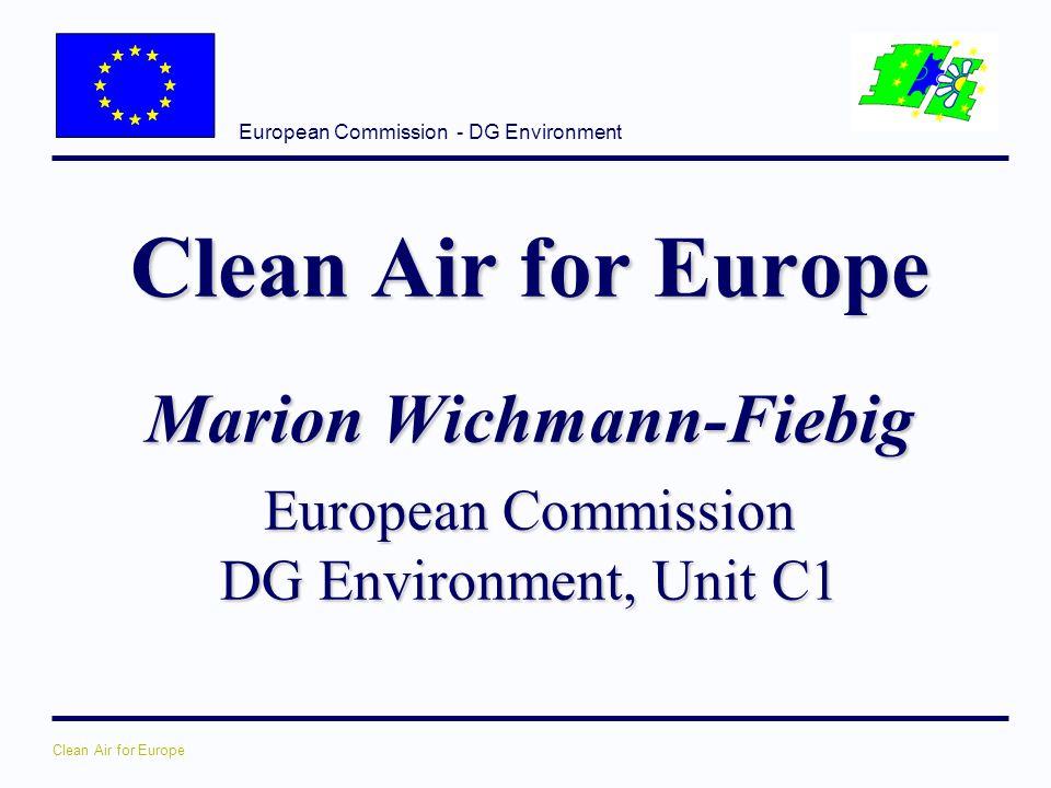 European Commission - DG Environment Clean Air for Europe Marion Wichmann-Fiebig European Commission DG Environment, Unit C1