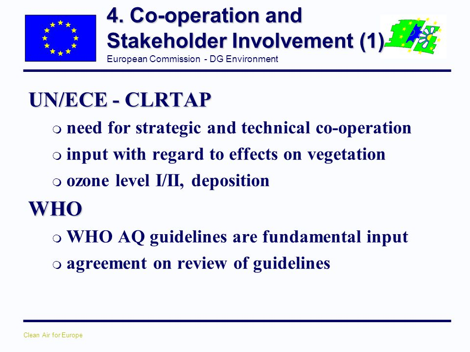 European Commission - DG Environment Clean Air for Europe 4. Co-operation and Stakeholder Involvement (1) UN/ECE - CLRTAP m need for strategic and tec