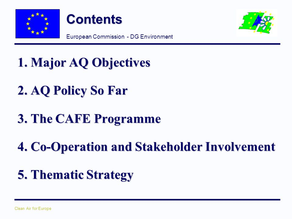 European Commission - DG Environment Clean Air for Europe Contents 1. Major AQ Objectives 2. AQ Policy So Far 3. The CAFE Programme 4. Co-Operation an