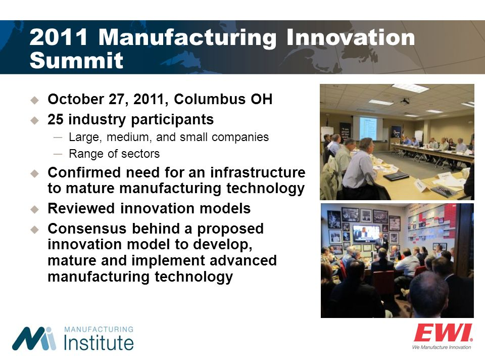 2011 Manufacturing Innovation Summit October 27, 2011, Columbus OH 25 industry participants Large, medium, and small companies Range of sectors Confirmed need for an infrastructure to mature manufacturing technology Reviewed innovation models Consensus behind a proposed innovation model to develop, mature and implement advanced manufacturing technology