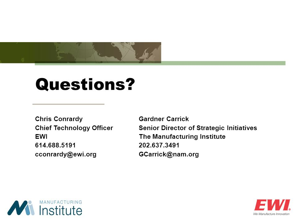 Questions? Chris Conrardy Chief Technology Officer EWI 614.688.5191 cconrardy@ewi.org Gardner Carrick Senior Director of Strategic Initiatives The Man