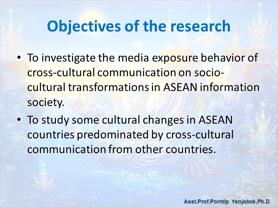 Objectives of the research To investigate the media exposure behavior of cross-cultural communication on socio- cultural transformations in ASEAN information society.