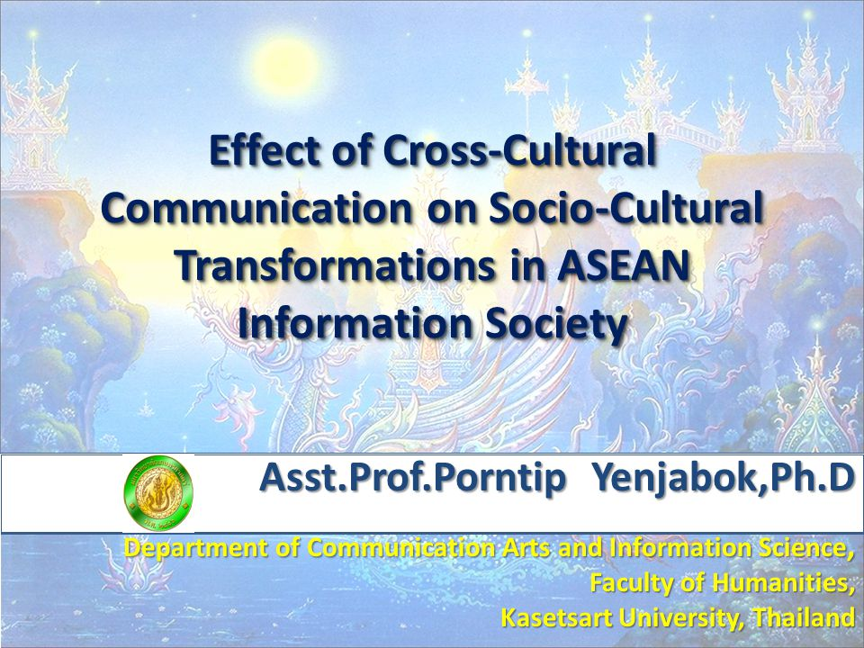 Effect of Cross-Cultural Communication on Socio-Cultural Transformations in ASEAN Information Society Asst.Prof.Porntip Yenjabok,Ph.D Asst.Prof.Porntip Yenjabok,Ph.D Department of Communication Arts and Information Science, Faculty of Humanities, Kasetsart University, Thailand Kasetsart University, Thailand