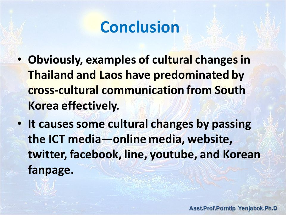 Conclusion Obviously, examples of cultural changes in Thailand and Laos have predominated by cross-cultural communication from South Korea effectively.