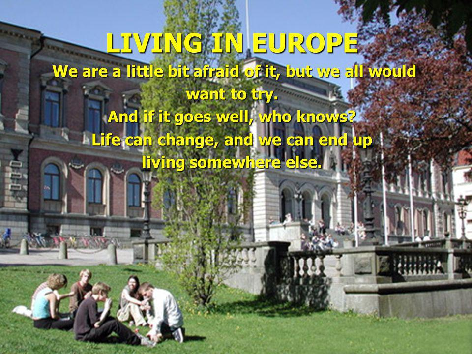 LIVING IN EUROPE We are a little bit afraid of it, but we all would We are a little bit afraid of it, but we all would want to try.