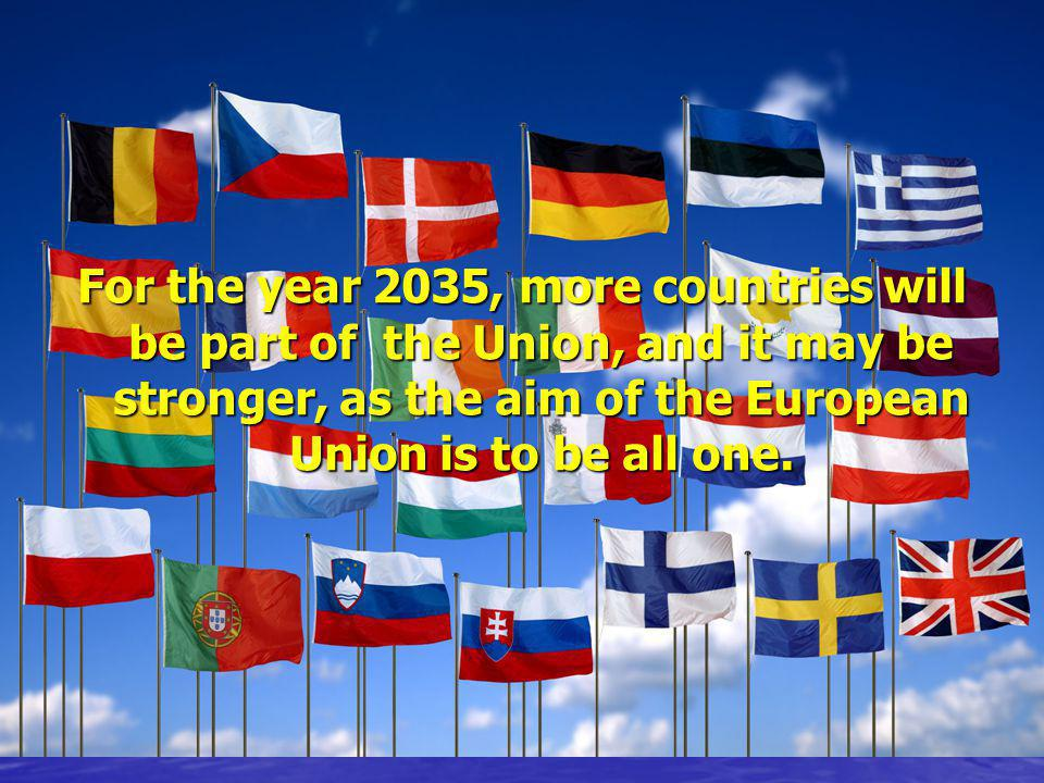 For the year 2035, more countries will be part of the Union, and it may be stronger, as the aim of the European Union is to be all one.