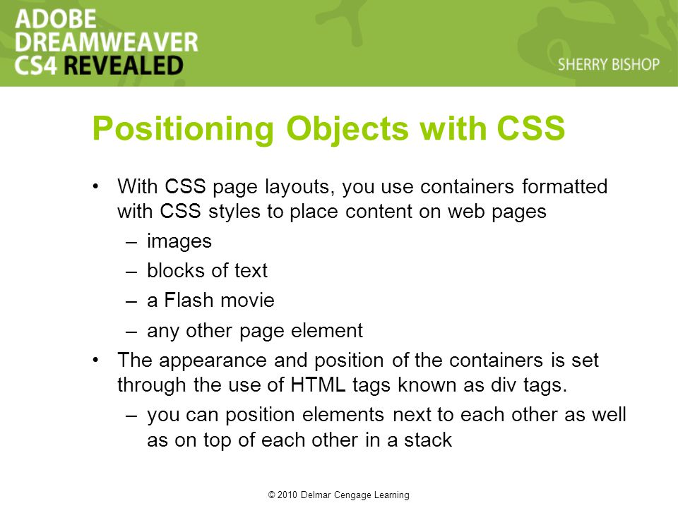 © 2010 Delmar Cengage Learning Positioning Objects with CSS With CSS page layouts, you use containers formatted with CSS styles to place content on web pages –images –blocks of text –a Flash movie –any other page element The appearance and position of the containers is set through the use of HTML tags known as div tags.