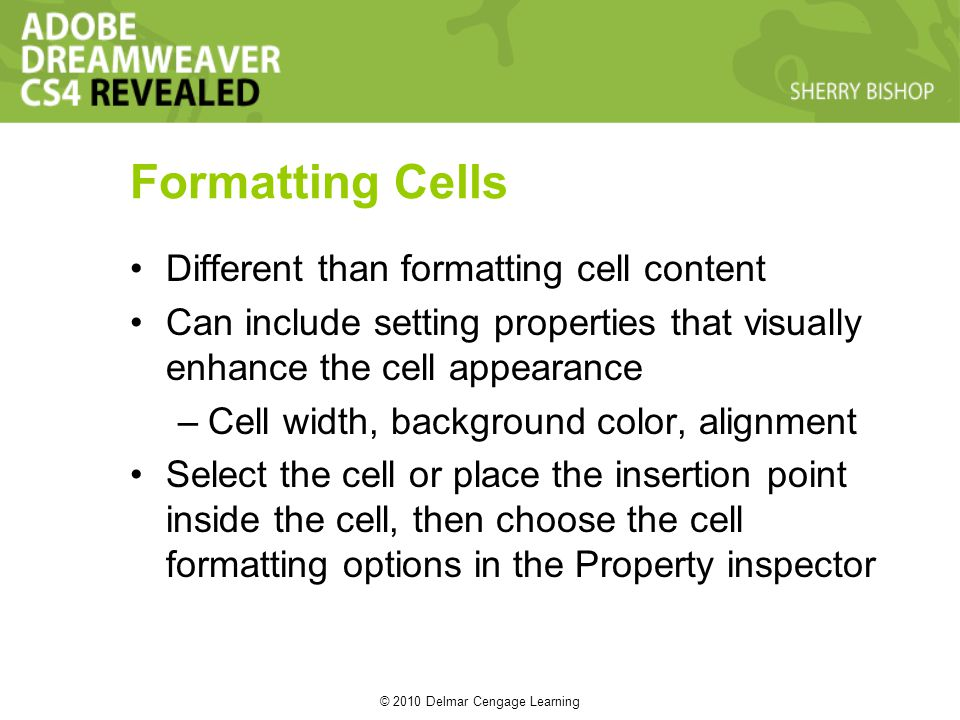 © 2010 Delmar Cengage Learning Formatting Cells Different than formatting cell content Can include setting properties that visually enhance the cell appearance –Cell width, background color, alignment Select the cell or place the insertion point inside the cell, then choose the cell formatting options in the Property inspector