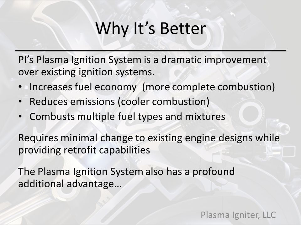 Why Its Better PIs Plasma Ignition System is a dramatic improvement over existing ignition systems.