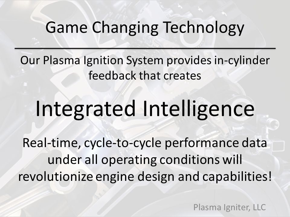 Game Changing Technology Our Plasma Ignition System provides in-cylinder feedback that creates Integrated Intelligence Real-time, cycle-to-cycle performance data under all operating conditions will revolutionize engine design and capabilities.