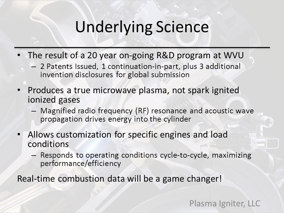 Underlying Science The result of a 20 year on-going R&D program at WVU – 2 Patents Issued, 1 continuation-in-part, plus 3 additional invention disclosures for global submission Produces a true microwave plasma, not spark ignited ionized gases – Magnified radio frequency (RF) resonance and acoustic wave propagation drives energy into the cylinder Allows customization for specific engines and load conditions – Responds to operating conditions cycle-to-cycle, maximizing performance/efficiency Real-time combustion data will be a game changer.