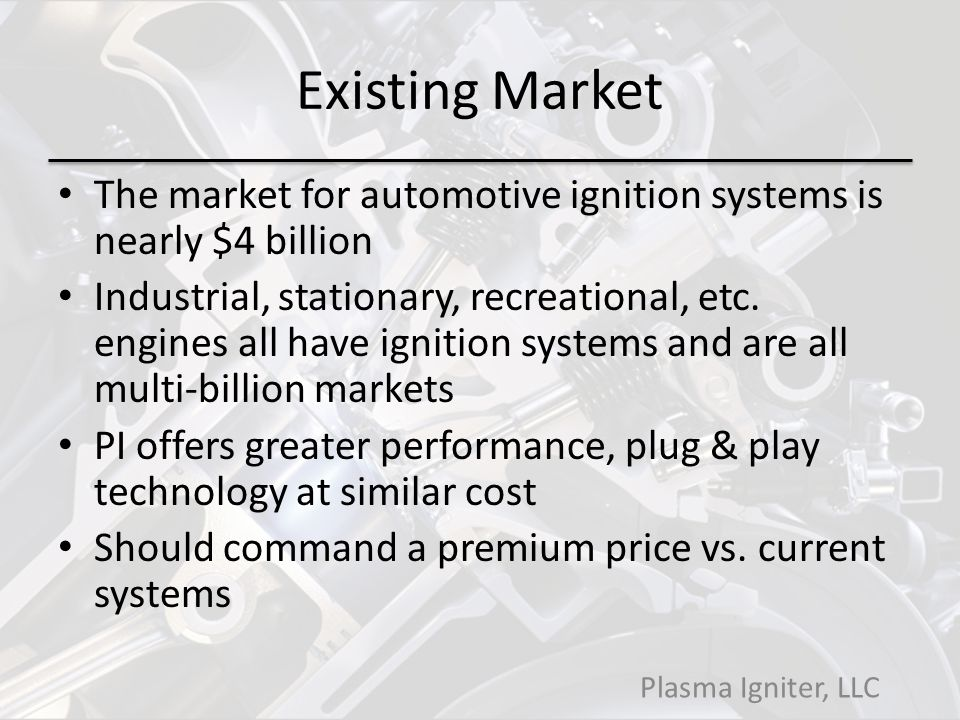 Existing Market The market for automotive ignition systems is nearly $4 billion Industrial, stationary, recreational, etc.