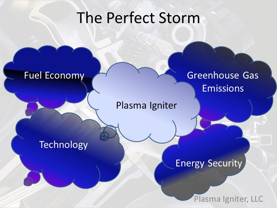 Greenhouse Gas Emissions Fuel Economy Energy Security Technology Plasma Igniter The Perfect Storm Plasma Igniter, LLC
