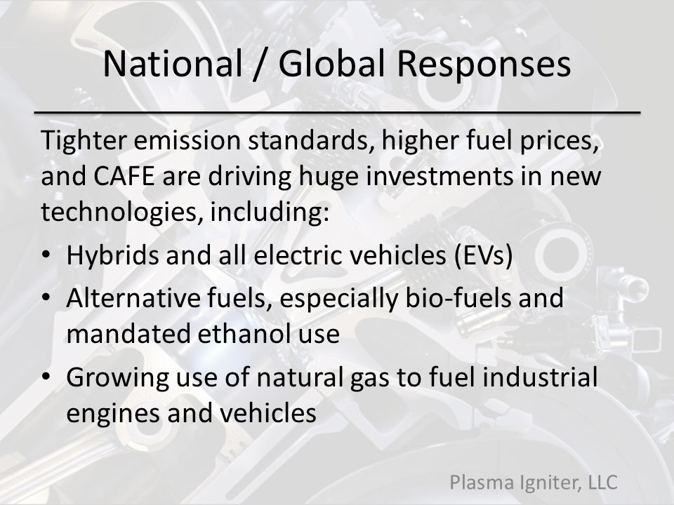 National / Global Responses Tighter emission standards, higher fuel prices, and CAFE are driving huge investments in new technologies, including: Hybrids and all electric vehicles (EVs) Alternative fuels, especially bio-fuels and mandated ethanol use Growing use of natural gas to fuel industrial engines and vehicles Plasma Igniter, LLC