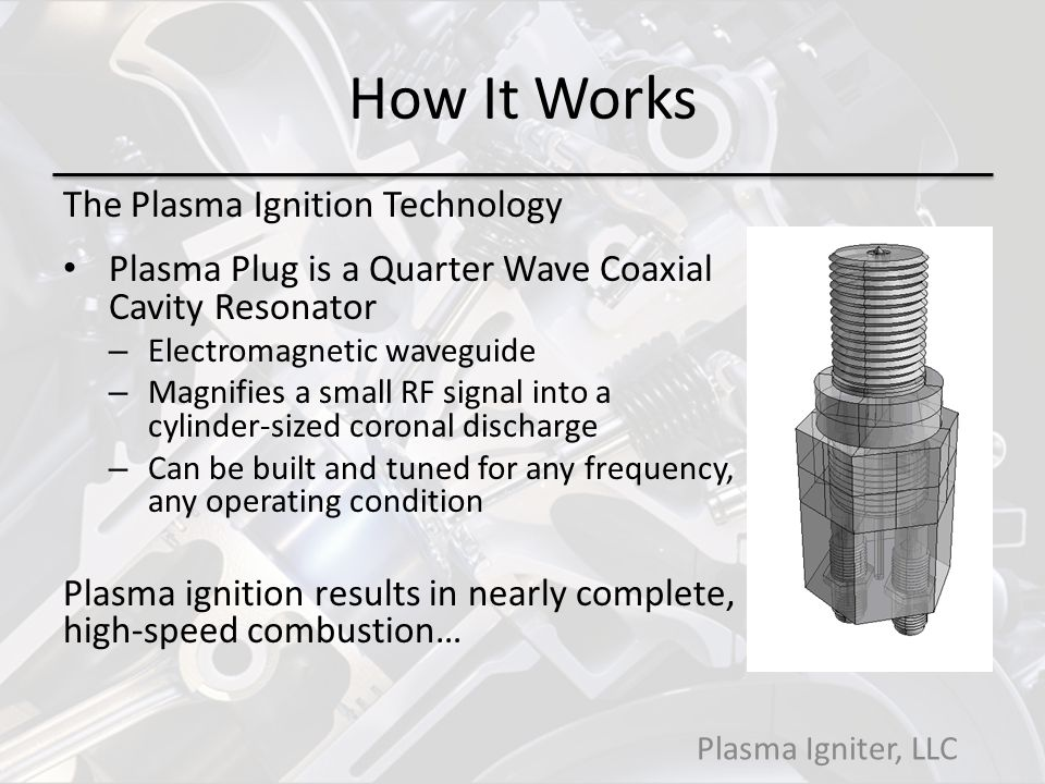 How It Works The Plasma Ignition Technology Plasma Plug is a Quarter Wave Coaxial Cavity Resonator – Electromagnetic waveguide – Magnifies a small RF signal into a cylinder-sized coronal discharge – Can be built and tuned for any frequency, any operating condition Plasma ignition results in nearly complete, high-speed combustion… Plasma Igniter, LLC
