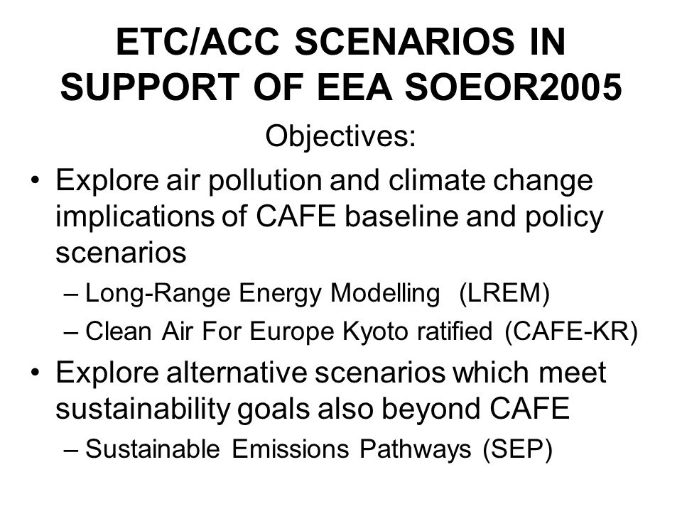 ETC/ACC SCENARIOS IN SUPPORT OF EEA SOEOR2005 Objectives: Explore air pollution and climate change implications of CAFE baseline and policy scenarios –Long-Range Energy Modelling (LREM) –Clean Air For Europe Kyoto ratified (CAFE-KR) Explore alternative scenarios which meet sustainability goals also beyond CAFE –Sustainable Emissions Pathways (SEP)