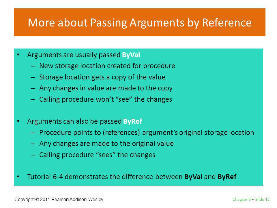 Copyright © 2011 Pearson Addison-Wesley More about Passing Arguments by Reference Arguments are usually passed ByVal – New storage location created for procedure – Storage location gets a copy of the value – Any changes in value are made to the copy – Calling procedure wont see the changes Arguments can also be passed ByRef – Procedure points to (references) arguments original storage location – Any changes are made to the original value – Calling procedure sees the changes Tutorial 6-4 demonstrates the difference between ByVal and ByRef Chapter 6 – Slide 12