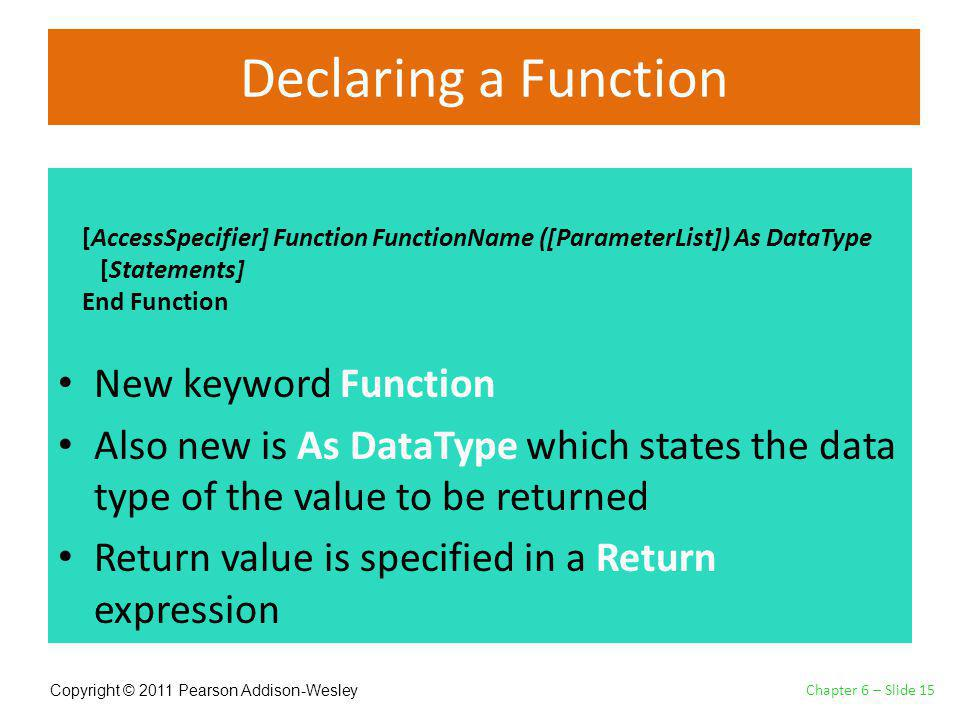 Copyright © 2011 Pearson Addison-Wesley Declaring a Function New keyword Function Also new is As DataType which states the data type of the value to be returned Return value is specified in a Return expression Chapter 6 – Slide 15 [AccessSpecifier] Function FunctionName ([ParameterList]) As DataType [Statements] End Function