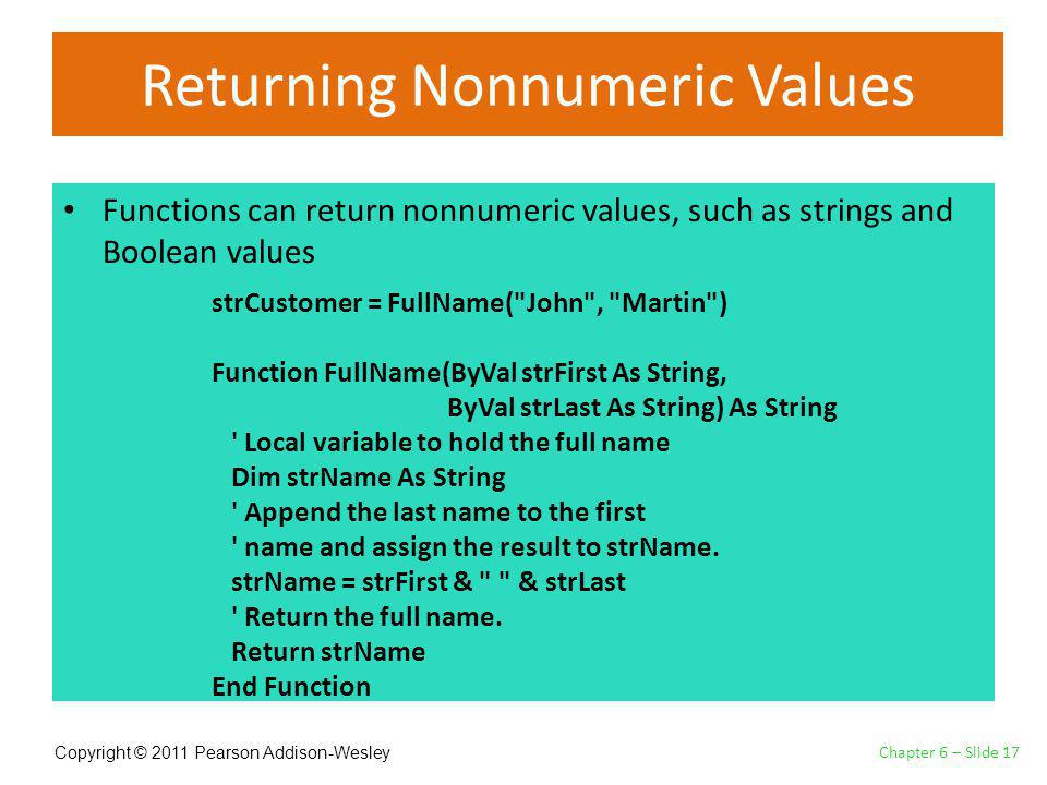 Copyright © 2011 Pearson Addison-Wesley Returning Nonnumeric Values Functions can return nonnumeric values, such as strings and Boolean values Chapter 6 – Slide 17 strCustomer = FullName( John , Martin ) Function FullName(ByVal strFirst As String, ByVal strLast As String) As String Local variable to hold the full name Dim strName As String Append the last name to the first name and assign the result to strName.