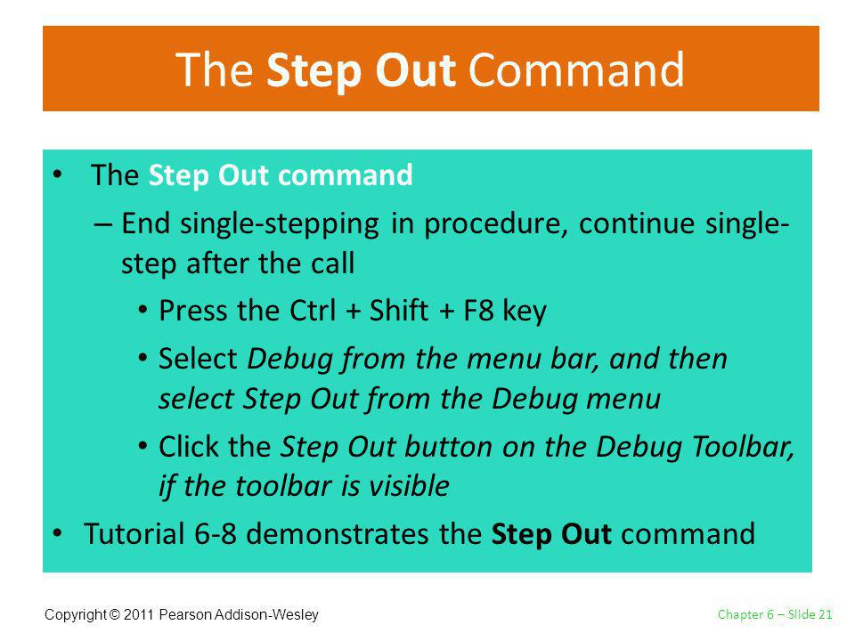 Copyright © 2011 Pearson Addison-Wesley The Step Out Command The Step Out command – End single-stepping in procedure, continue single- step after the call Press the Ctrl + Shift + F8 key Select Debug from the menu bar, and then select Step Out from the Debug menu Click the Step Out button on the Debug Toolbar, if the toolbar is visible Tutorial 6-8 demonstrates the Step Out command Chapter 6 – Slide 21