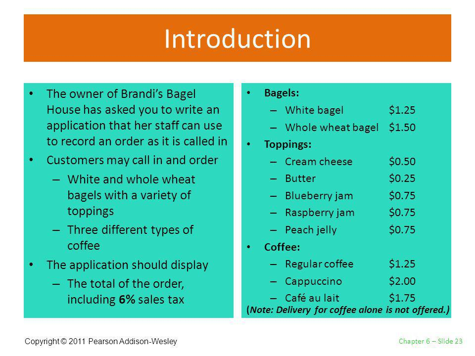 Copyright © 2011 Pearson Addison-Wesley Introduction The owner of Brandis Bagel House has asked you to write an application that her staff can use to record an order as it is called in Customers may call in and order – White and whole wheat bagels with a variety of toppings – Three different types of coffee The application should display – The total of the order, including 6% sales tax Bagels: – White bagel $1.25 – Whole wheat bagel $1.50 Toppings: – Cream cheese $0.50 – Butter $0.25 – Blueberry jam $0.75 – Raspberry jam $0.75 – Peach jelly $0.75 Coffee: – Regular coffee $1.25 – Cappuccino $2.00 – Café au lait $1.75 Chapter 6 – Slide 23 (Note: Delivery for coffee alone is not offered.)