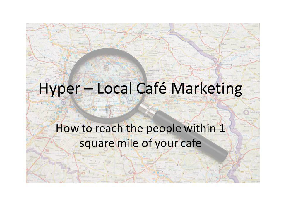 Hyper – Local Café Marketing How to reach the people within 1 square mile of your cafe