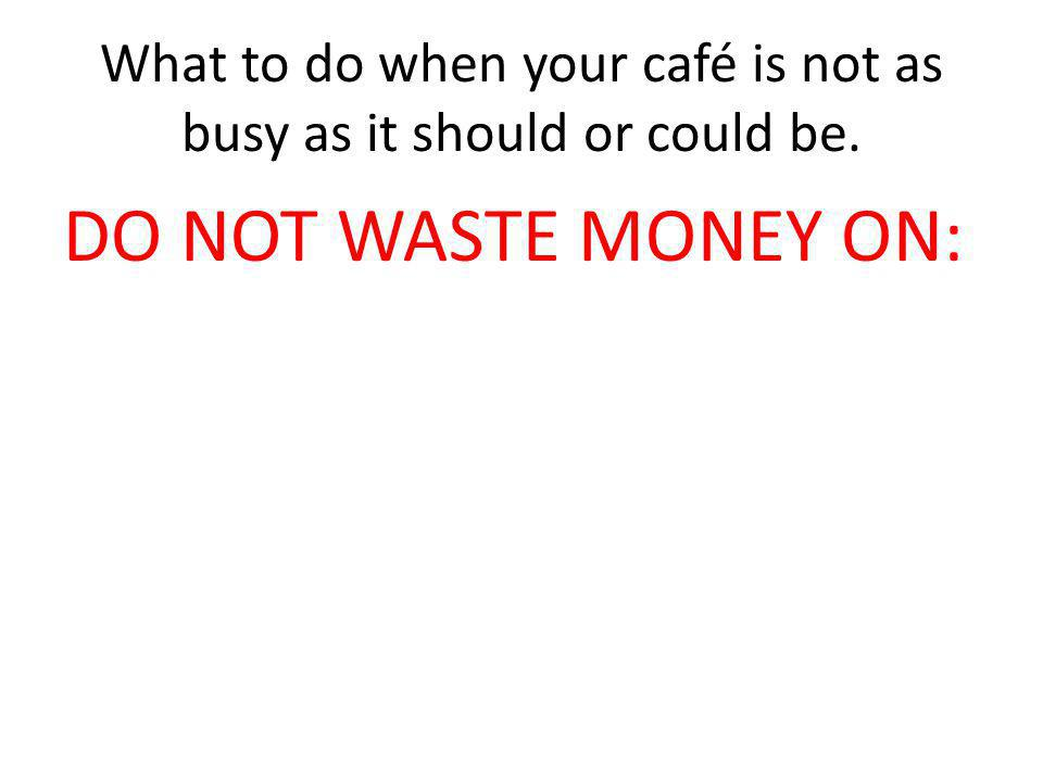 What to do when your café is not as busy as it should or could be. DO NOT WASTE MONEY ON: