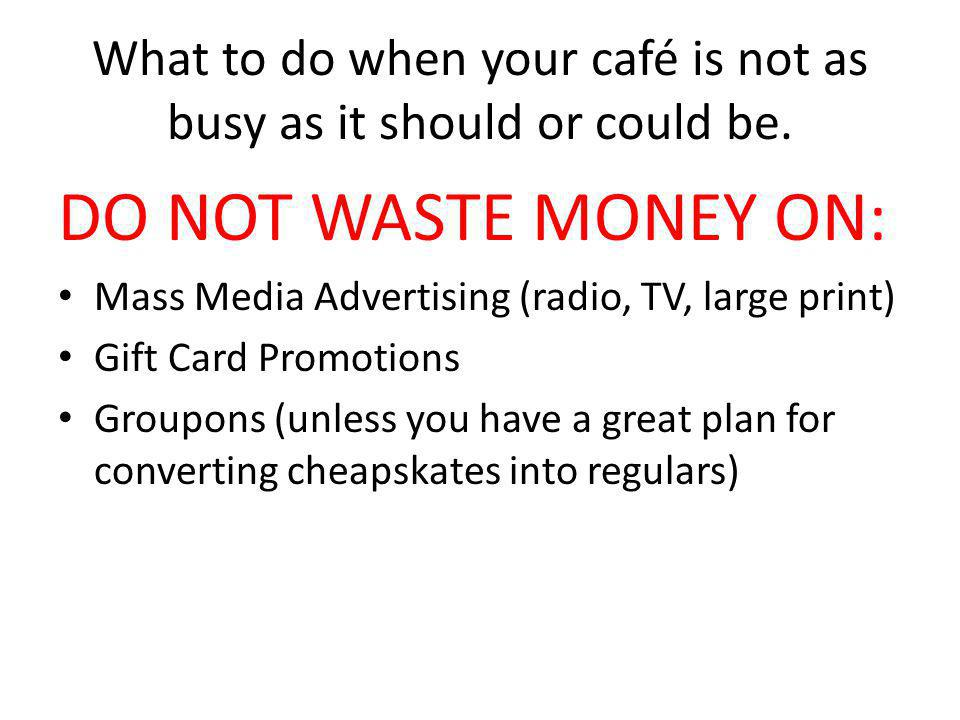 What to do when your café is not as busy as it should or could be. DO NOT WASTE MONEY ON: Mass Media Advertising (radio, TV, large print) Gift Card Pr