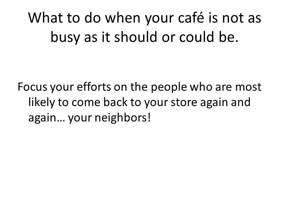 What to do when your café is not as busy as it should or could be. Focus your efforts on the people who are most likely to come back to your store aga