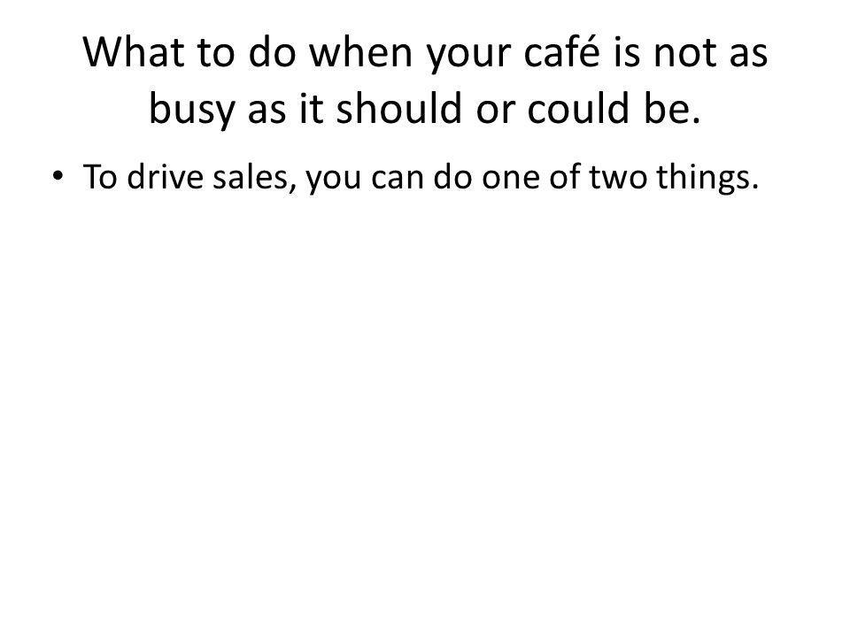 What to do when your café is not as busy as it should or could be. To drive sales, you can do one of two things.