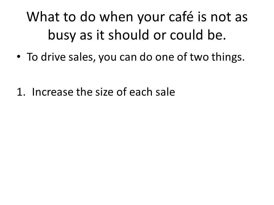 What to do when your café is not as busy as it should or could be. To drive sales, you can do one of two things. 1.Increase the size of each sale