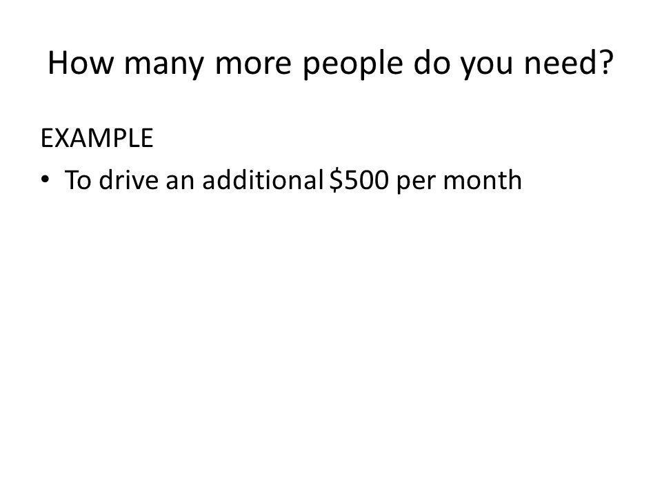 How many more people do you need? EXAMPLE To drive an additional $500 per month