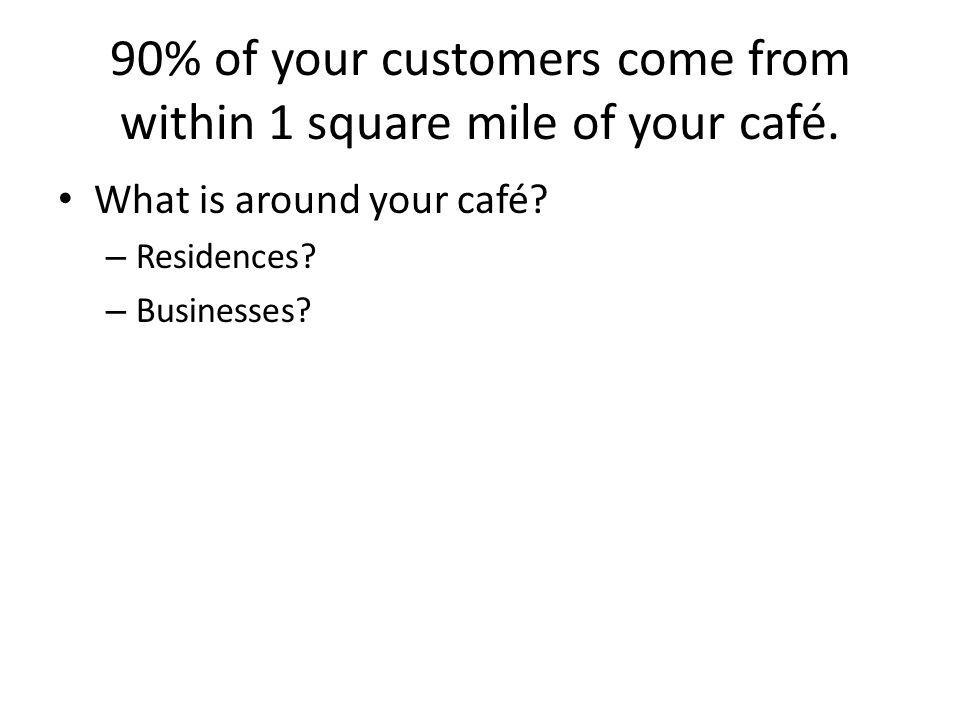 90% of your customers come from within 1 square mile of your café. What is around your café? – Residences? – Businesses?