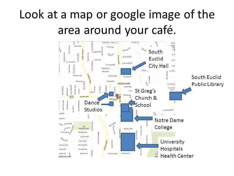 Look at a map or google image of the area around your café. South Euclid City Hall South Euclid Public Library Dance Studios Notre Dame College St Gre