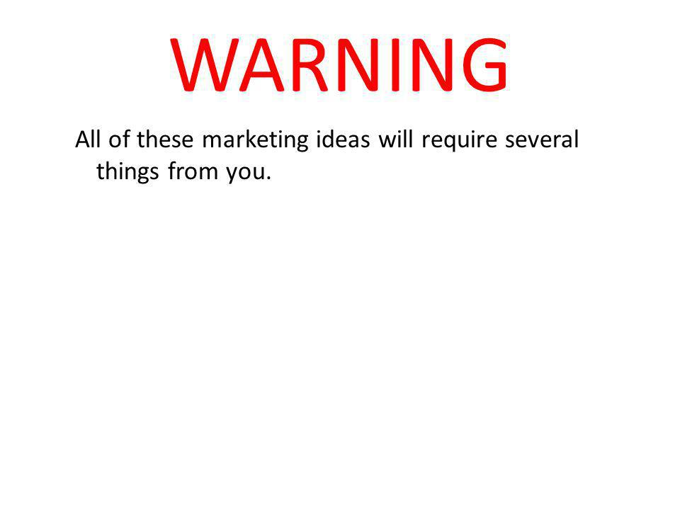 All of these marketing ideas will require several things from you.