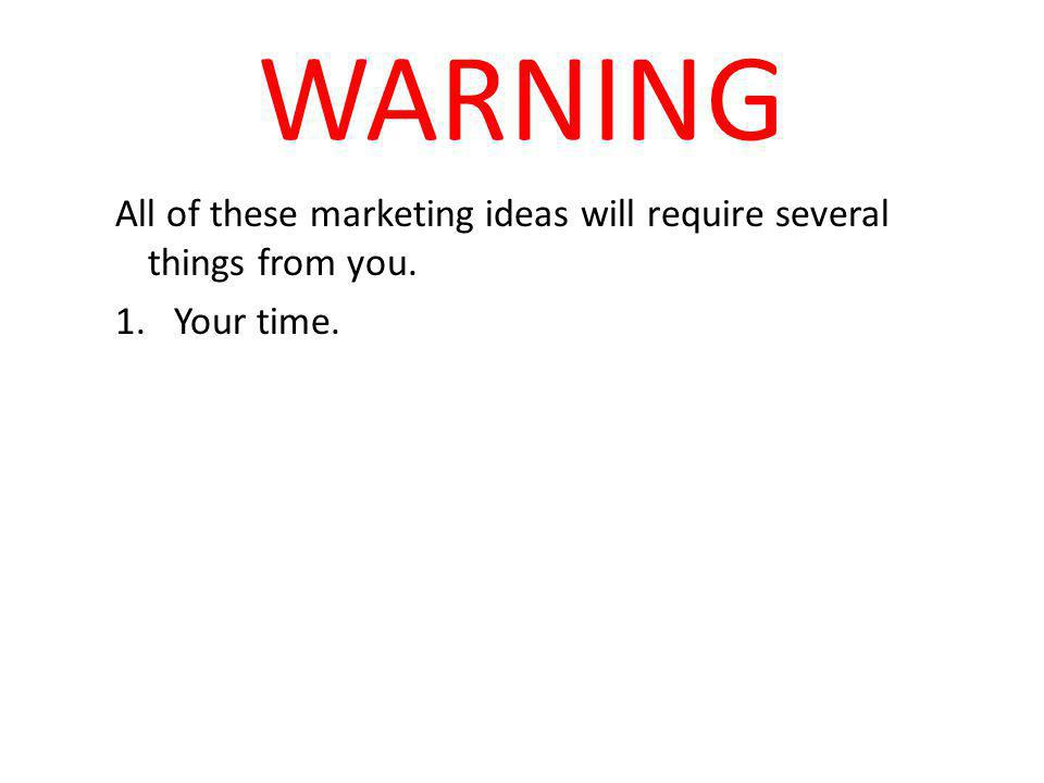 WARNING All of these marketing ideas will require several things from you. 1.Your time.