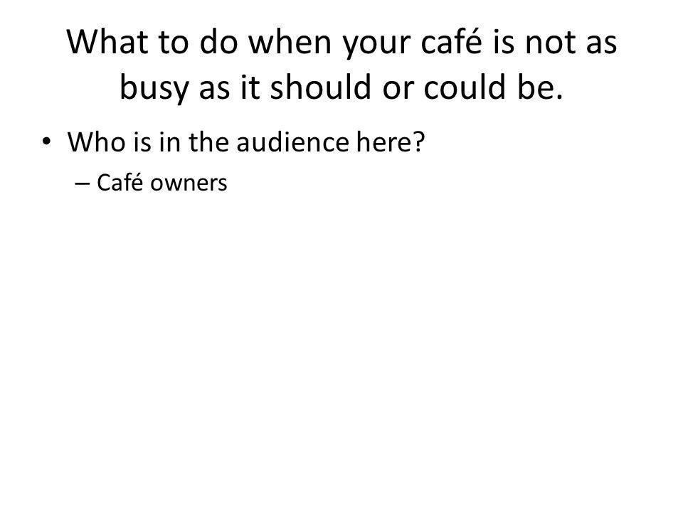 What to do when your café is not as busy as it should or could be. Who is in the audience here? – Café owners