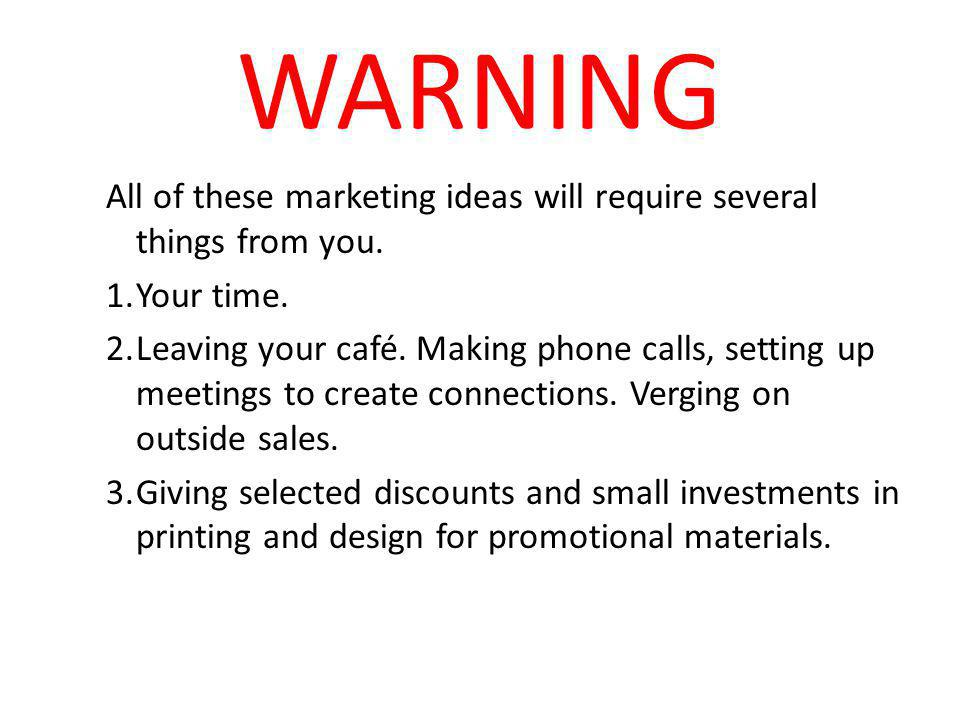 WARNING All of these marketing ideas will require several things from you.
