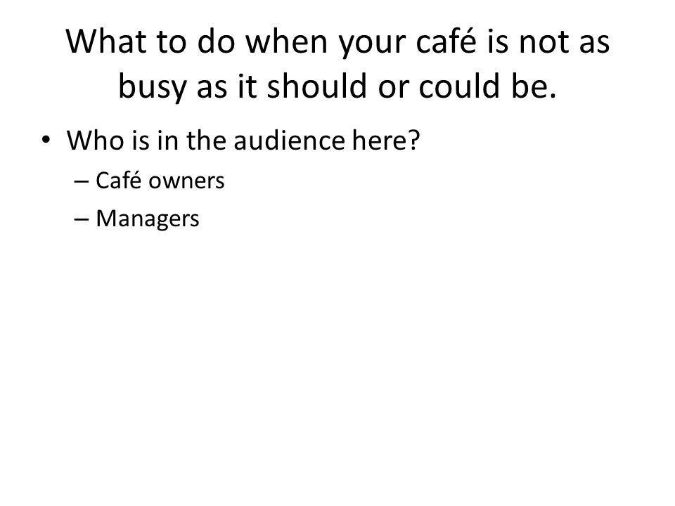What to do when your café is not as busy as it should or could be. Who is in the audience here? – Café owners – Managers