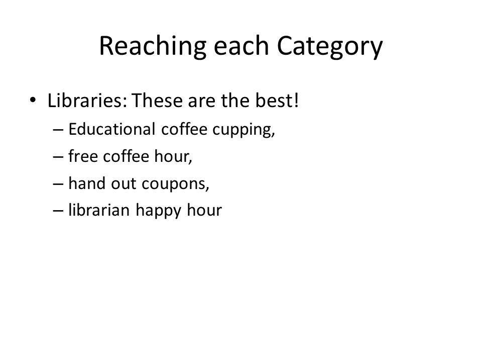 Reaching each Category Libraries: These are the best! – Educational coffee cupping, – free coffee hour, – hand out coupons, – librarian happy hour