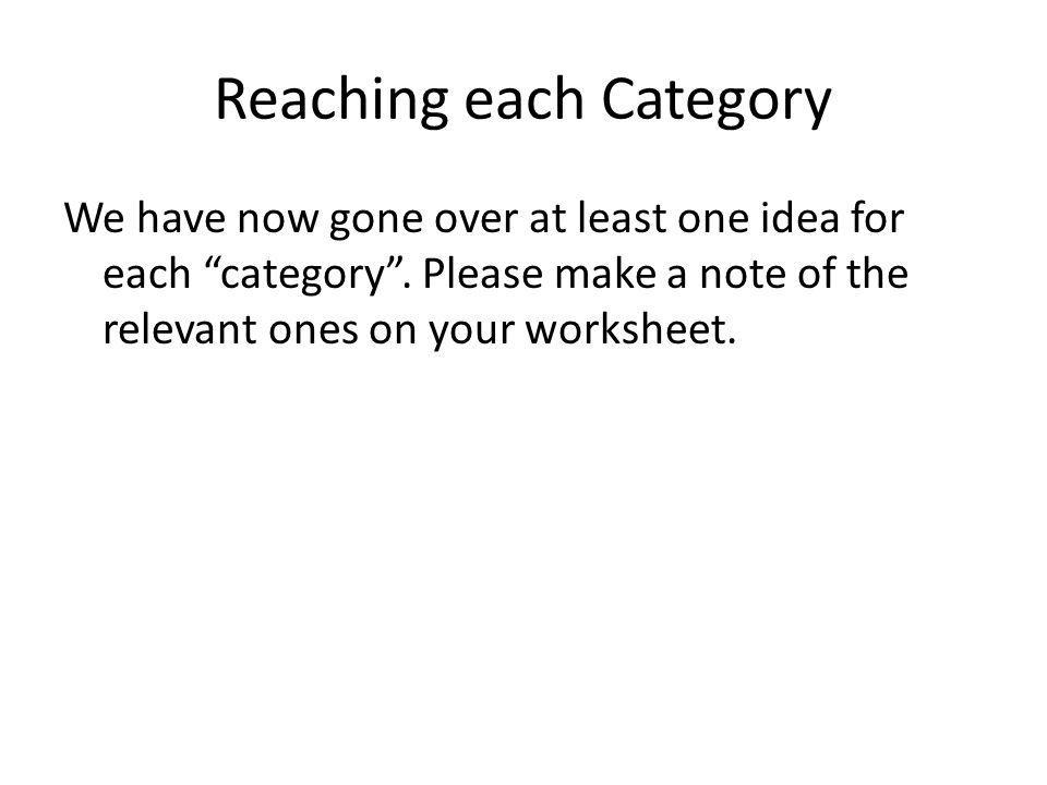Reaching each Category We have now gone over at least one idea for each category. Please make a note of the relevant ones on your worksheet.