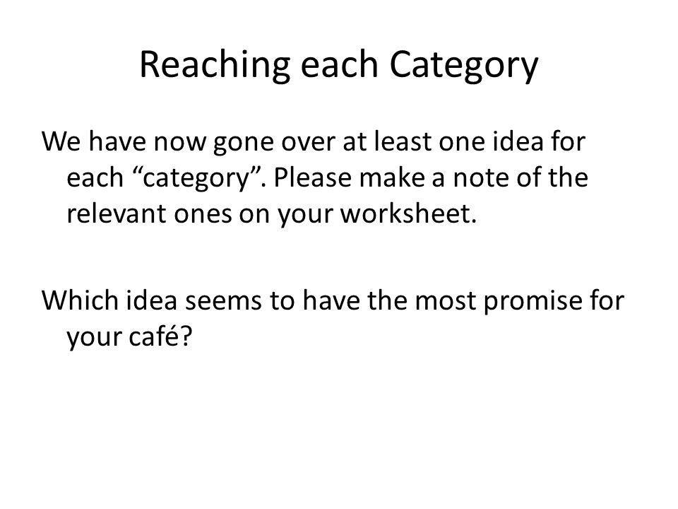 Reaching each Category We have now gone over at least one idea for each category. Please make a note of the relevant ones on your worksheet. Which ide
