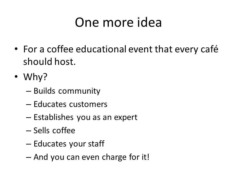 One more idea For a coffee educational event that every café should host. Why? – Builds community – Educates customers – Establishes you as an expert