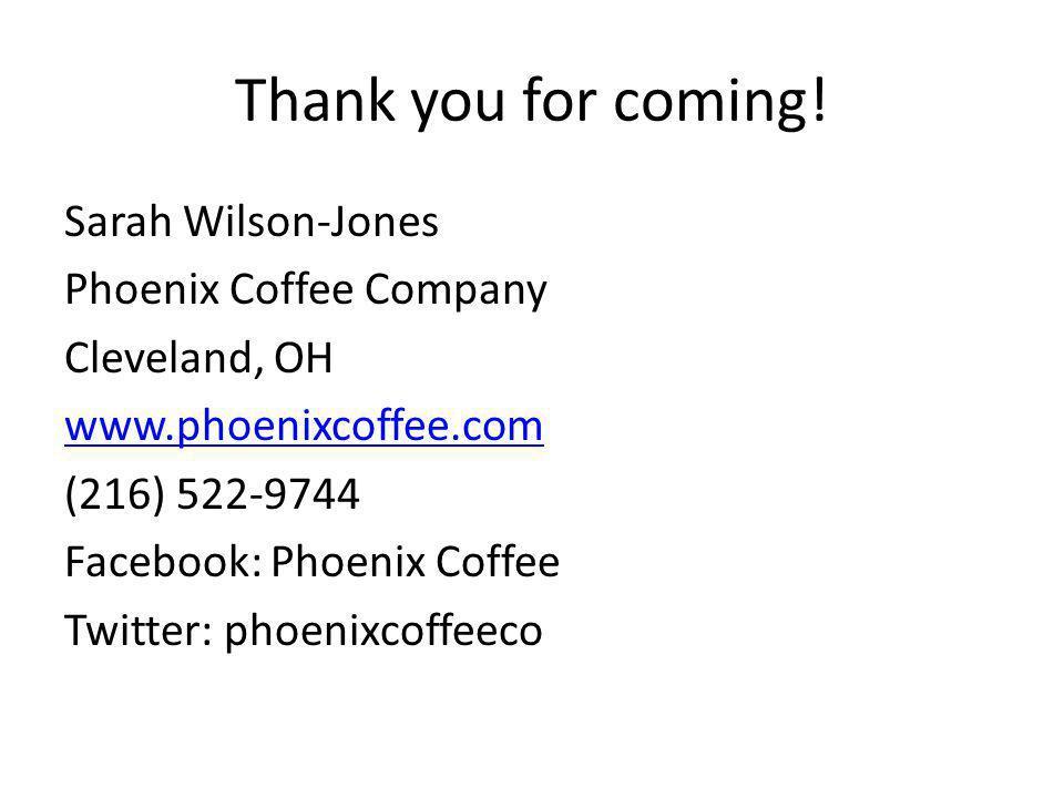 Thank you for coming! Sarah Wilson-Jones Phoenix Coffee Company Cleveland, OH www.phoenixcoffee.com (216) 522-9744 Facebook: Phoenix Coffee Twitter: p
