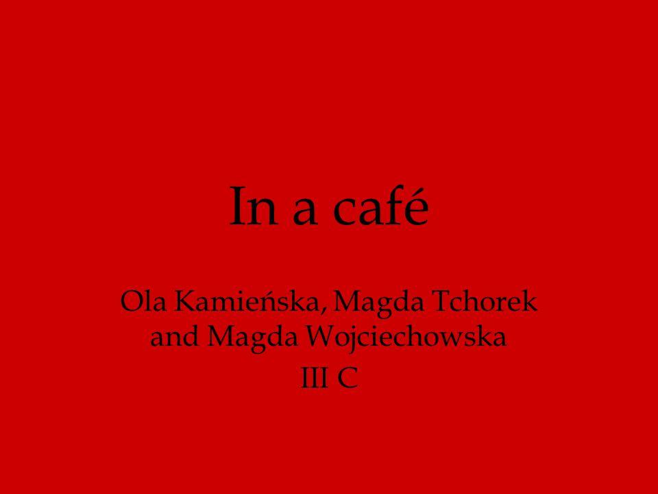 In a café Ola Kamieńska, Magda Tchorek and Magda Wojciechowska III C
